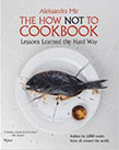 The How Not To Cookbook: Lessons Learned the Hard Way, by Aleksandra Mir