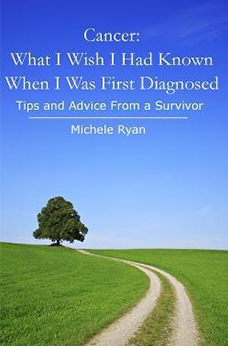 Cancer: What I Wish I Had Known When I Was First Diagnosed: Tips And Advice From a Survivor by Michele Ryan
