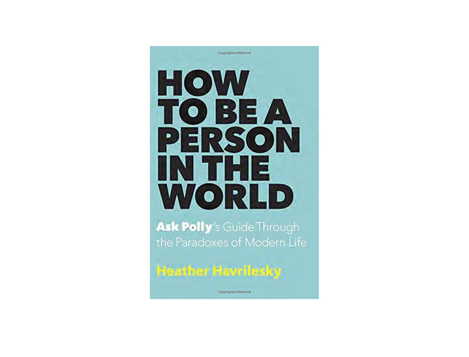 How to Be a Person in the World by Heather Havrilesky