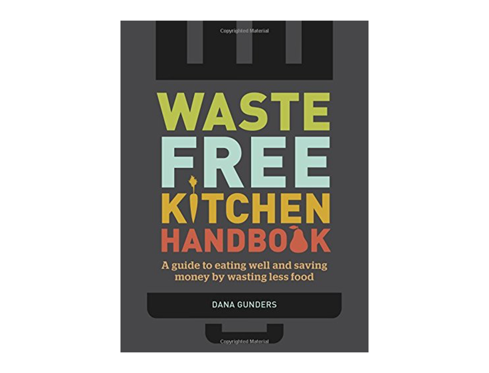Waste-Free Kitchen Handbook: A Guide to Eating Well and Saving Money By Wasting Less Food by Dana Gunders