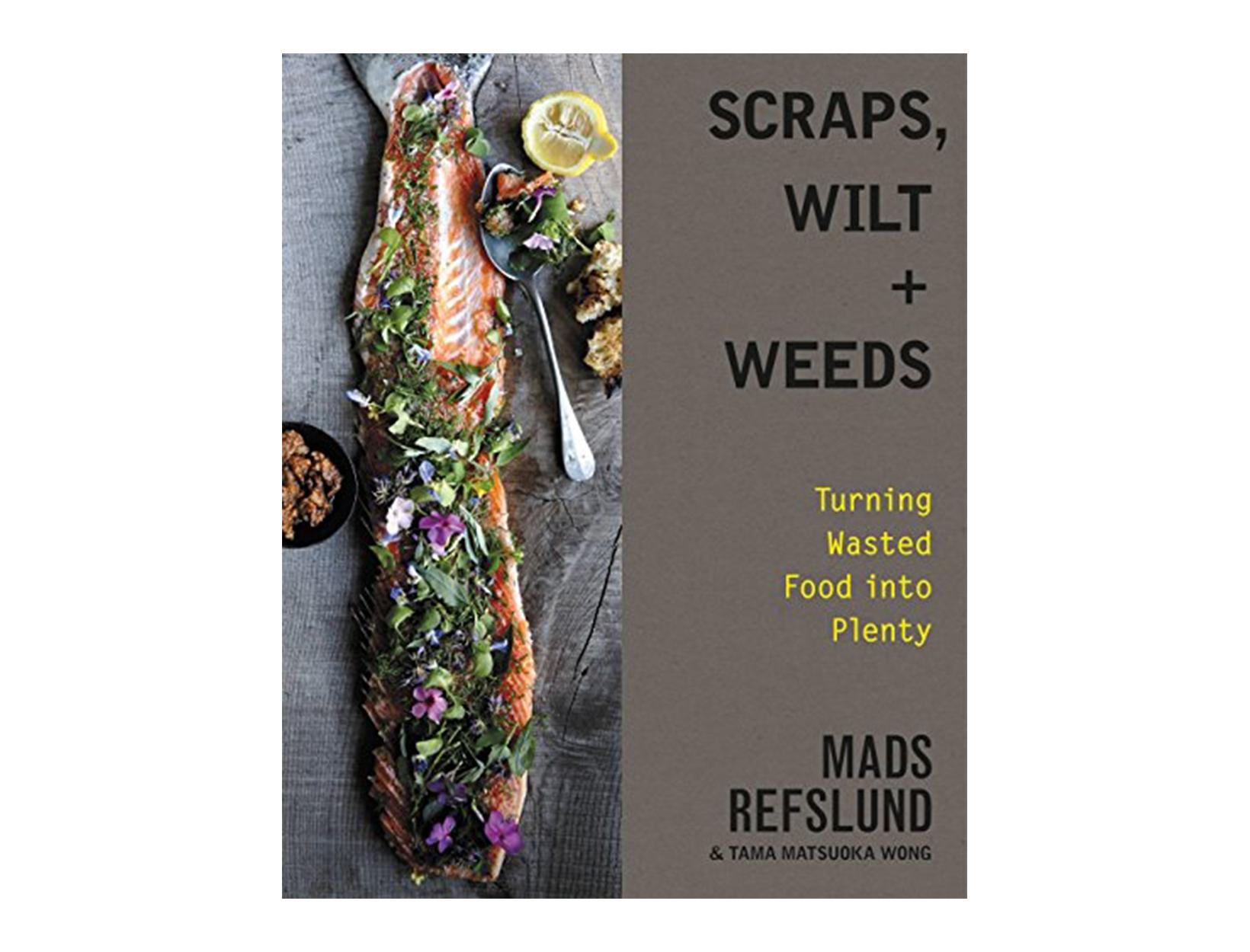 Scraps, Wilt & Weeds: Turning Wasted Food into Plenty by Mads Refslund