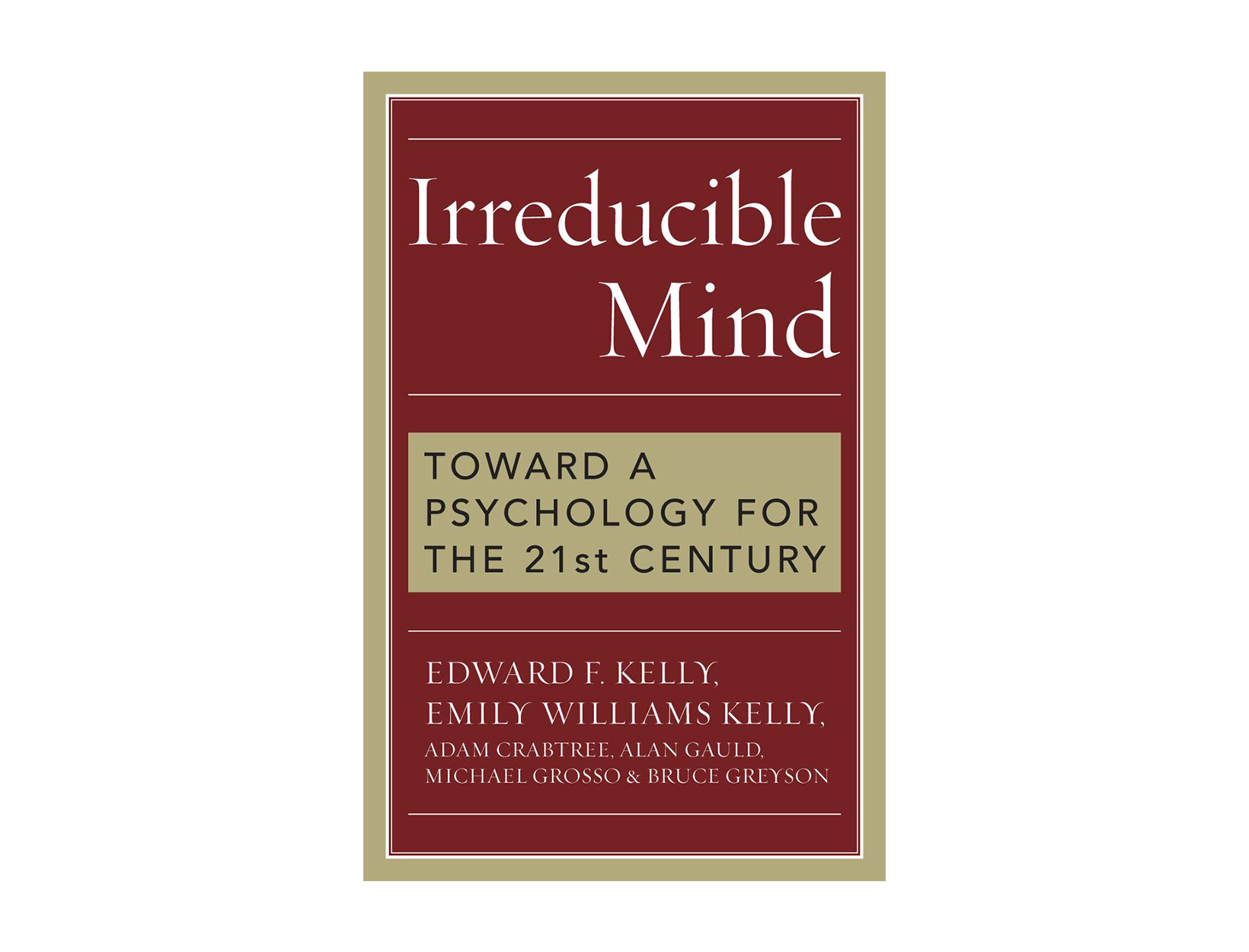 Irreducible Mind: Toward a Psychology for the 21st Century by by Edward Kelly, Ph.D., Emily Williams Kelly, Ph.D., et al.