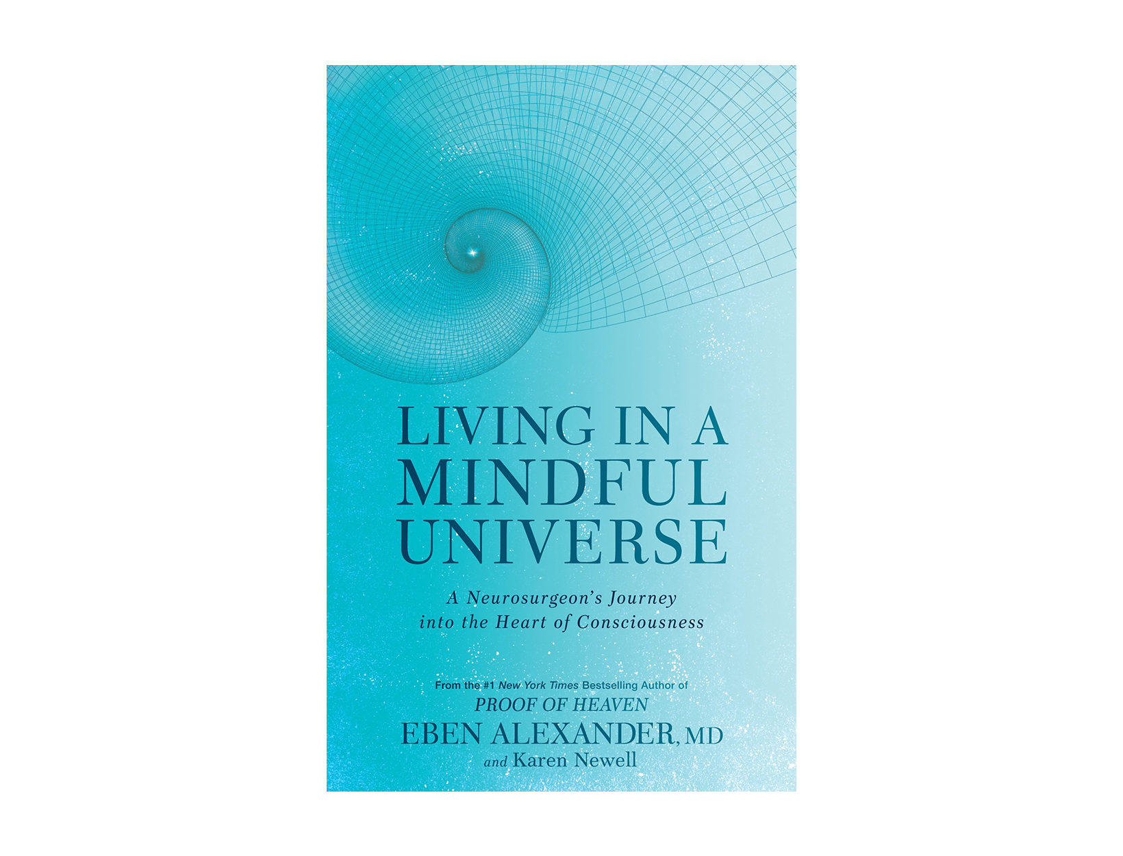Living in a Mindful Universe: A Neurosurgeon's Journey into the Heart of Consciousness by Eben Alexander, M.D. & Karen Newell