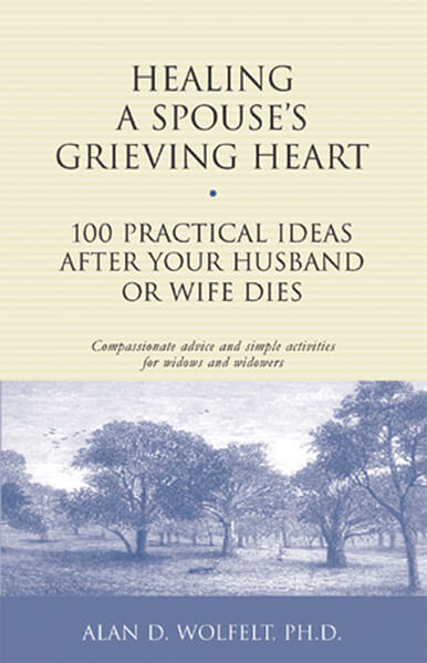 Healing a Spouse's Grieving Heart: 100 Practical Ideas After Your Husband or Wife Dies                  by Alan Wolfelt