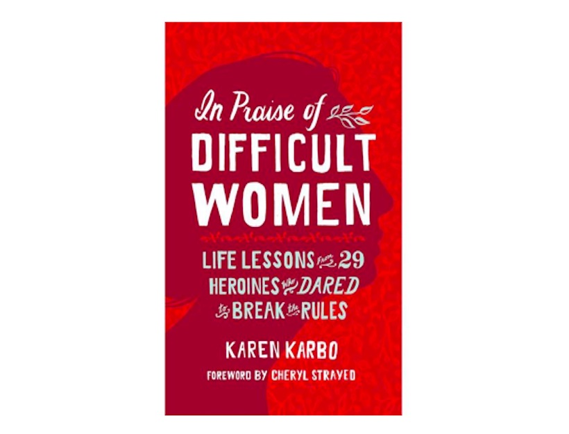 <em>In Praise of Difficult Women: Life Lessons from 29 Heroines Who Dared to Break the Rules</em> <br>by Karen Karbo