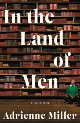 Adrienne Miller In the Land of Men: A Memoir