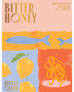 Letitia Clark BITTER HONEY: RECIPES AND STORIES FROM SARDINIA