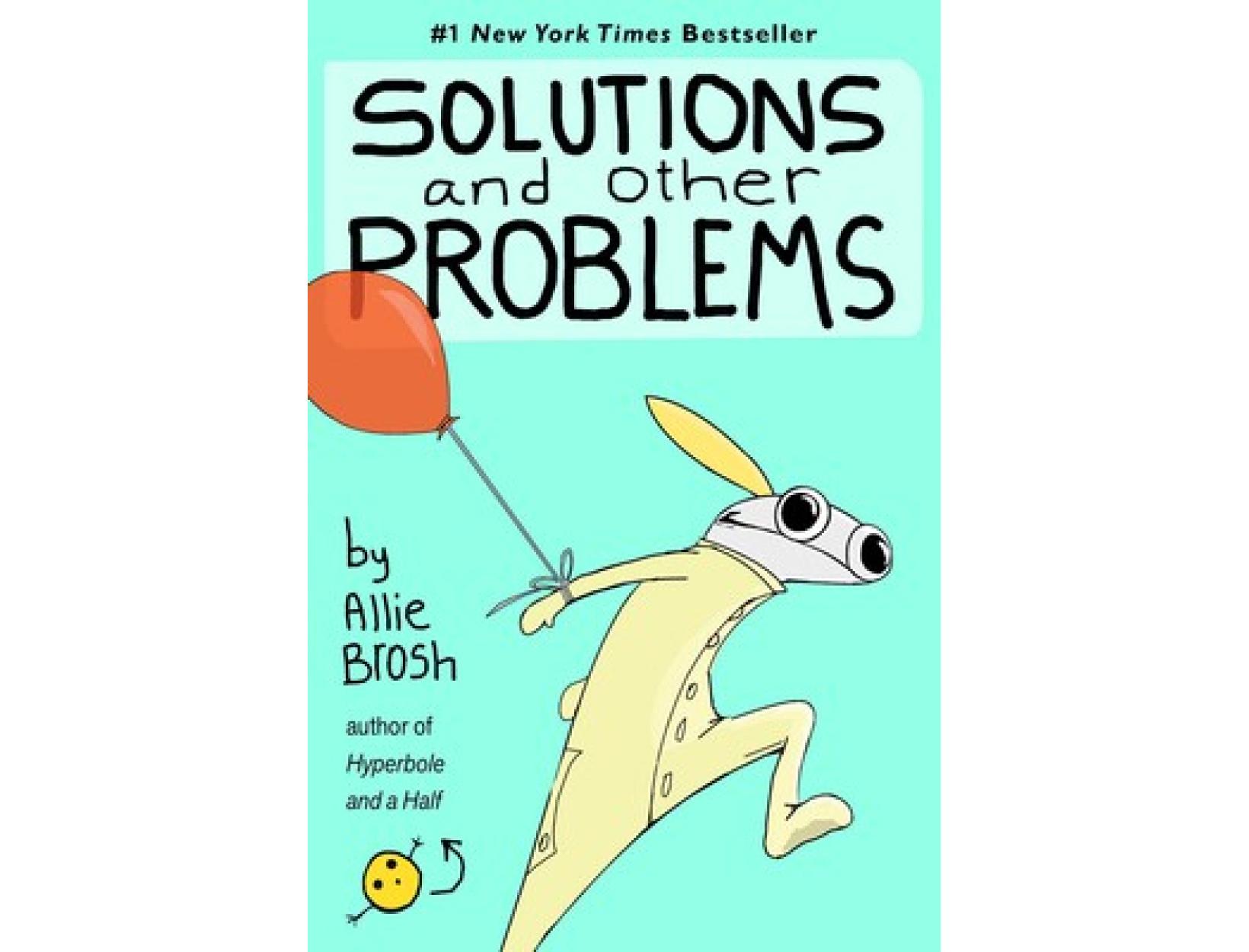 <em>Hyperbole and a Half</em> and <em>Solutions and Other Problems</em> by Allie Brosh