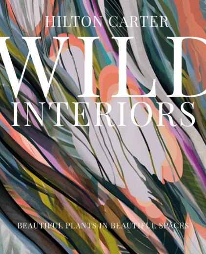Hilton Carter Wild Interiors: Beautiful Plants in Beautiful Spaces